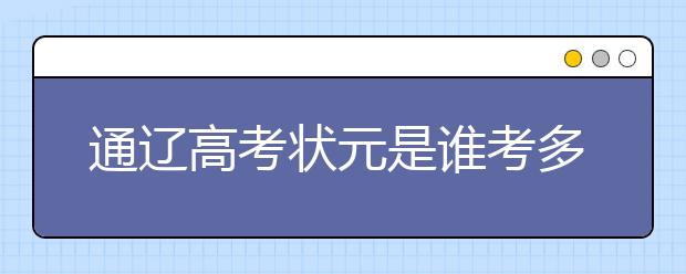 通辽高考状元是谁考多少分,2020年通辽文理科高考状元名单学校