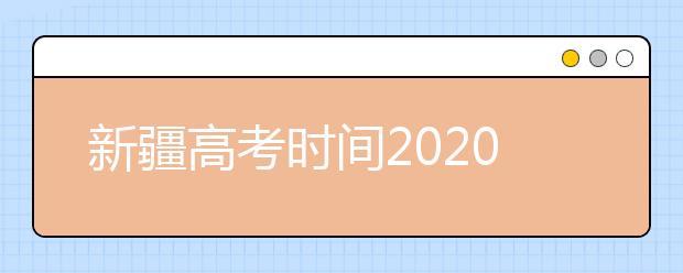 新疆高考时间2020具体时间 附具体科目安排