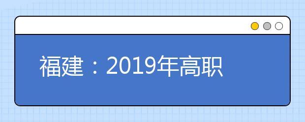 福建:2019年高职扩招专项第一次征求志愿于10月25日8时起填报