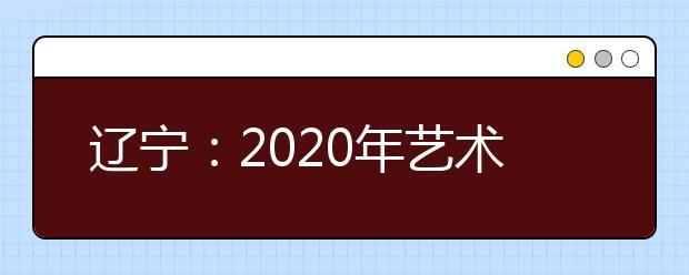 辽宁:2020年艺术类考生须知