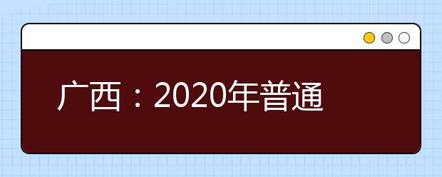 广西:2020年普通高考分类考试招生录取工作已顺利结束 共录取13.6万余人