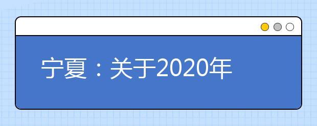宁夏:关于2020年普通高考军队院校招生军检面试有关事项的通知
