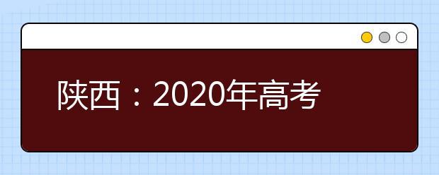 陕西:2020年高考顺利结束 7月24日公布高考成绩