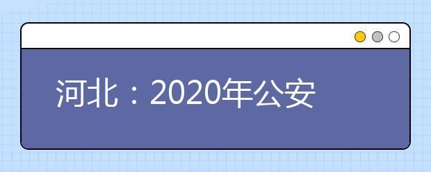 河北:2020年公安普通高等院校招生办法确定