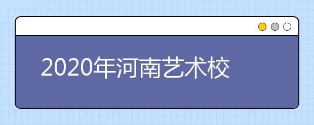 2020年河南艺术校考相关规定