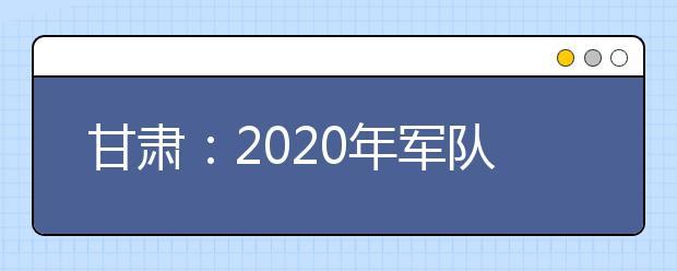甘肃:2020年军队院校招收普通高中毕业生相关事宜公告