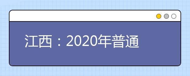 江西:2020年普通高校招生志愿填报时间安排