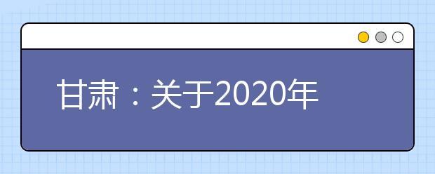 甘肃:关于2020年公安普通高等院校公安专业招生考察面试体检和体能测评公告