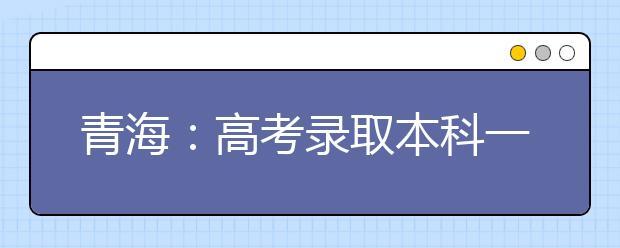 青海:高考录取本科一二批合并