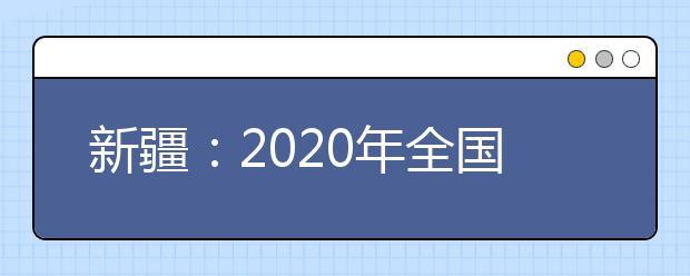 新疆:2020年全国普通高校网上招生咨询公益活动即将开始
