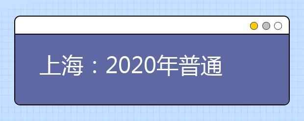 上海:2020年普通高校招生统一文化考试考前提示