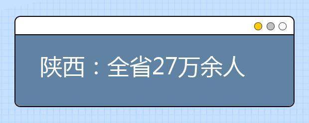 陕西:全省27万余人参加高考!请牢记三点!