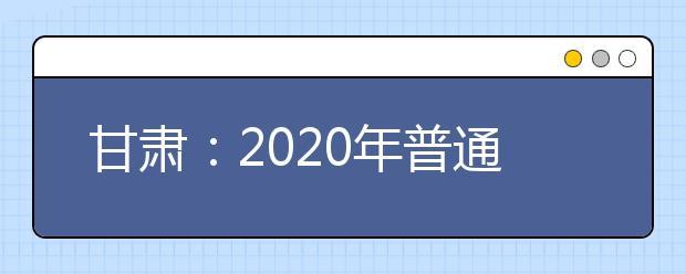 甘肃:2020年普通高校招生在甘设点组织艺术类专业校考考生指南