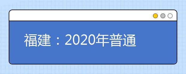 福建:2020年普通高等学校招生工作实施细则