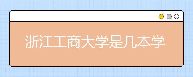浙江工商大学是几本学校?浙江工商大学好不好?
