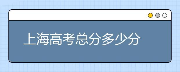2020年上海高考不断改革,高考总分多少分?