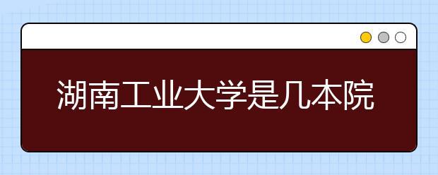 湖南工业大学是几本院校?湖南工业大学全国招生批次是什么?