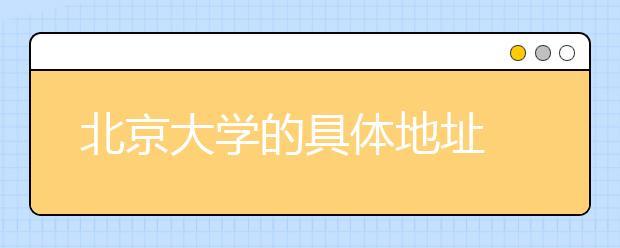 找不到大学?北京大学的具体地址在这里!