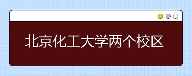 北京化工大学两个校区的地址在哪里?附带学校简介