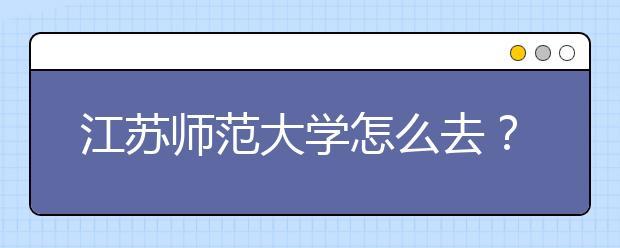 江苏师范大学怎么去?提前看路线到了不迷路