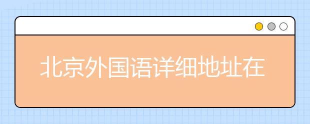 北京外国语详细地址在这里!附带学院简介