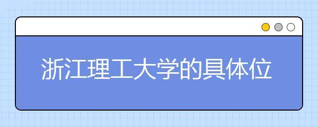 浙江理工大学的具体位置在哪里?带您了解交通路线!