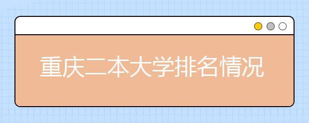 重庆二本大学排名情况怎样?2020高考填报志愿必备