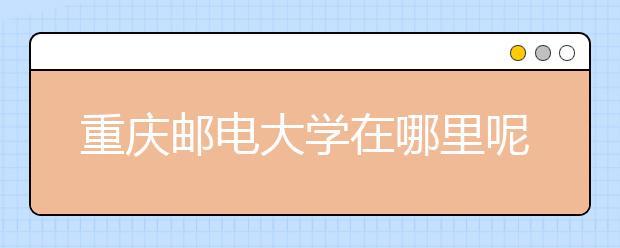 重庆邮电大学在哪里呢?大学具体地址以及学校简介