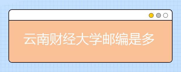 云南财经大学邮编是多少学院具体地址在哪?