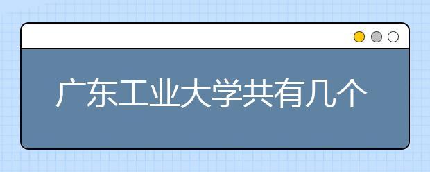 广东工业大学共有几个校区?各个校区具的体地理位置在哪里?