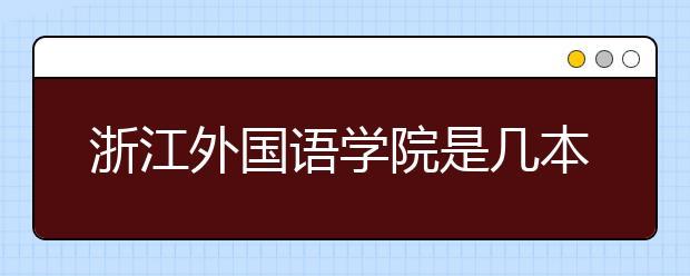 浙江外国语学院是几本?学校录取分数线是多少?