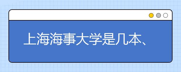 上海海事大学是几本、到底是一本还是二本?