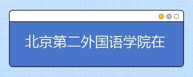北京第二外国语学院在哪?附带学院简介