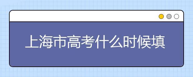 上海市高考什么时候填志愿?上海高考平行志愿填报技巧