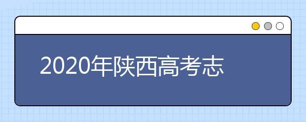 2020年陕西高考志愿填报系统,陕西省高考志愿该怎么填报?