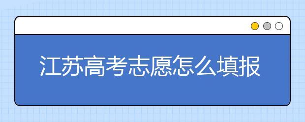 江苏高考志愿怎么填报?为您提供详细步骤如下: