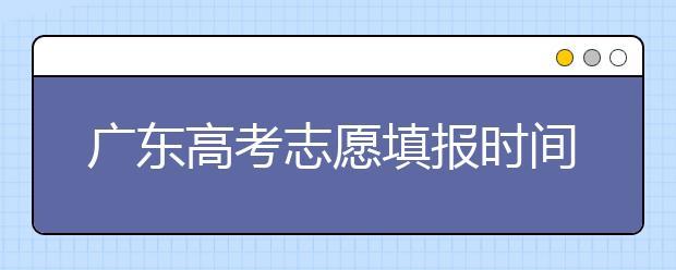广东高考志愿填报时间,附带广东大学名校清单