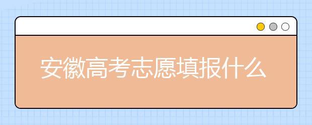 安徽高考志愿填报什么时候?附安徽省高考志愿填报指南