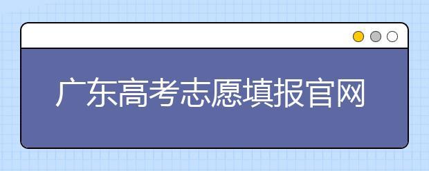 广东高考志愿填报官网入口,广东省有那些大学值得报考