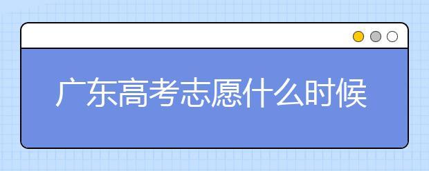 广东高考志愿什么时候填报?广东有哪些大学值得报考?