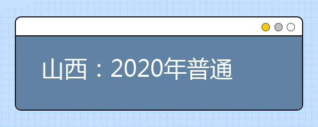 山西:2020年普通高考军队院校、公安院校、司法院校、北京电子科技学院、中国消防救援学院等面试体检工作以及外语口试有关事项告知书