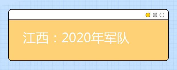 江西:2020年军队院校招生须知