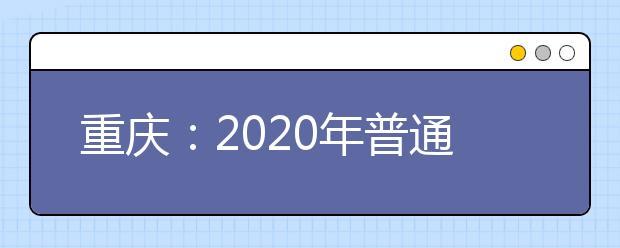 重庆:2020年普通高校招生录取批次及志愿设置