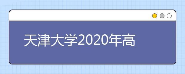 """天津大学2020年高校专项""""筑梦计划""""招生简章"""