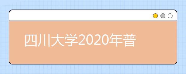 四川大学2020年普通类本科招生章程