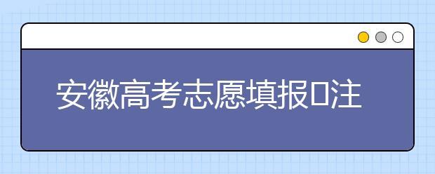 安徽高考志愿填报注意事项,为您支招!
