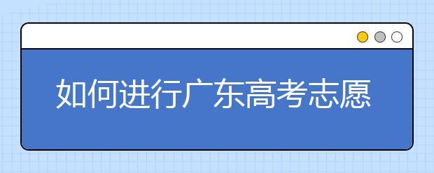如何进行广东高考志愿填报,志愿填报选择注重学校还是注重专业?