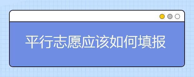平行志愿应该如何填报呢?如何减少广东高考志愿填报风险?