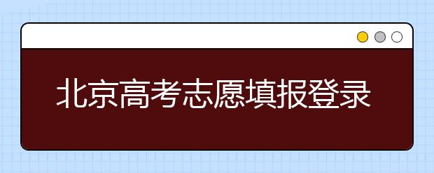 北京高考志愿填报登录入口-新高考志愿怎么填?
