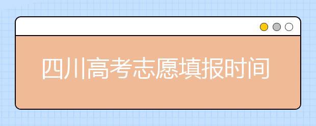 四川高考志愿填报时间-如何进行志愿填报?